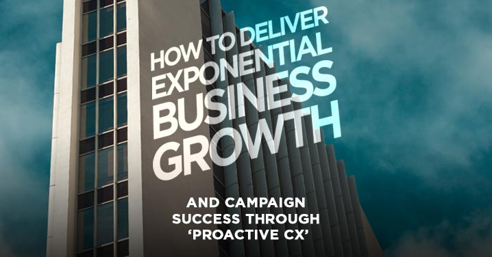 How to deliver exponential business growth and campaign success through 'proactive CX'